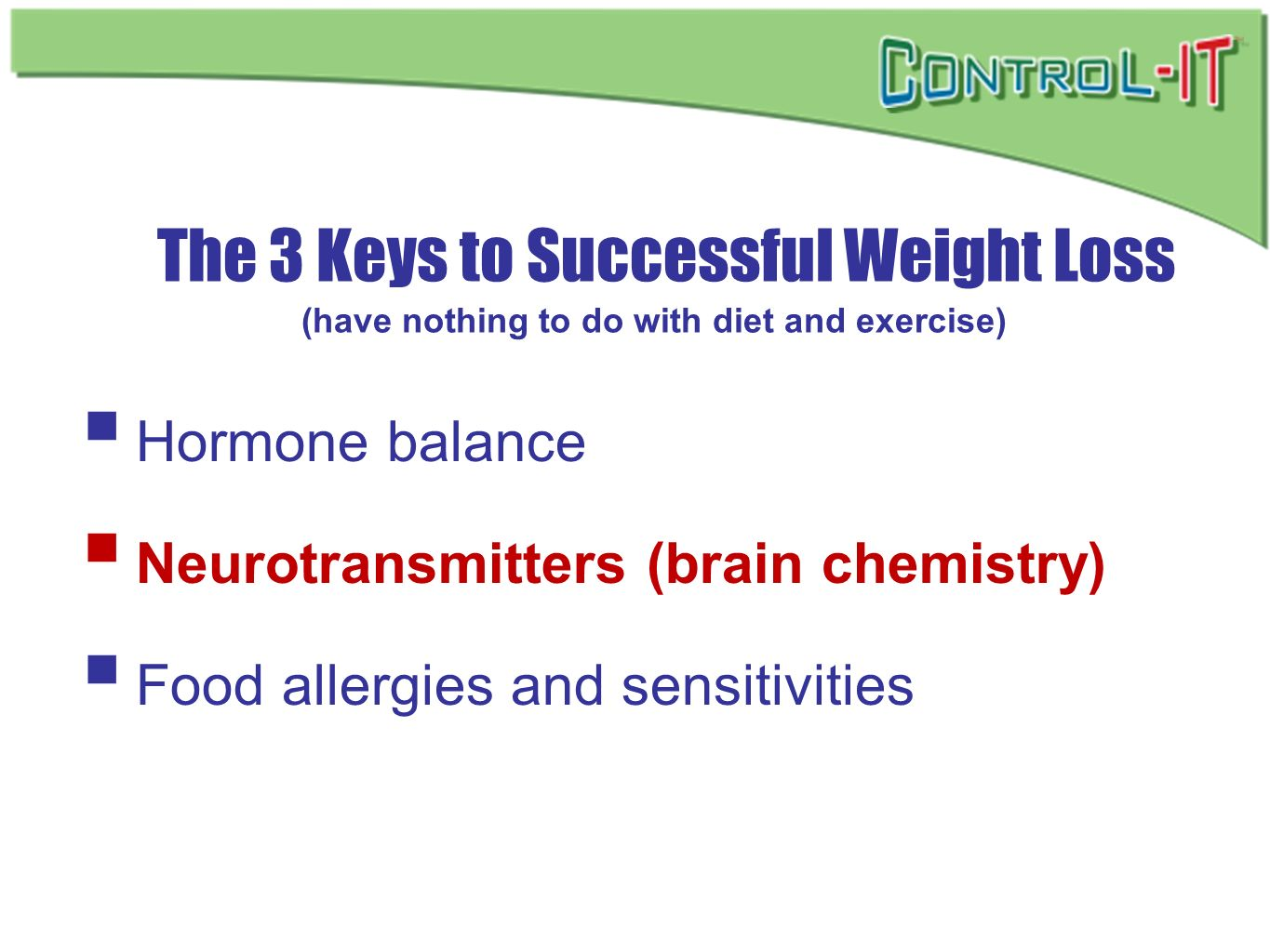 The 3 Keys to Successful Weight Loss (have nothing to do with diet and exercise) Hormone balance Neurotransmitters (brain chemistry) Food allergies an