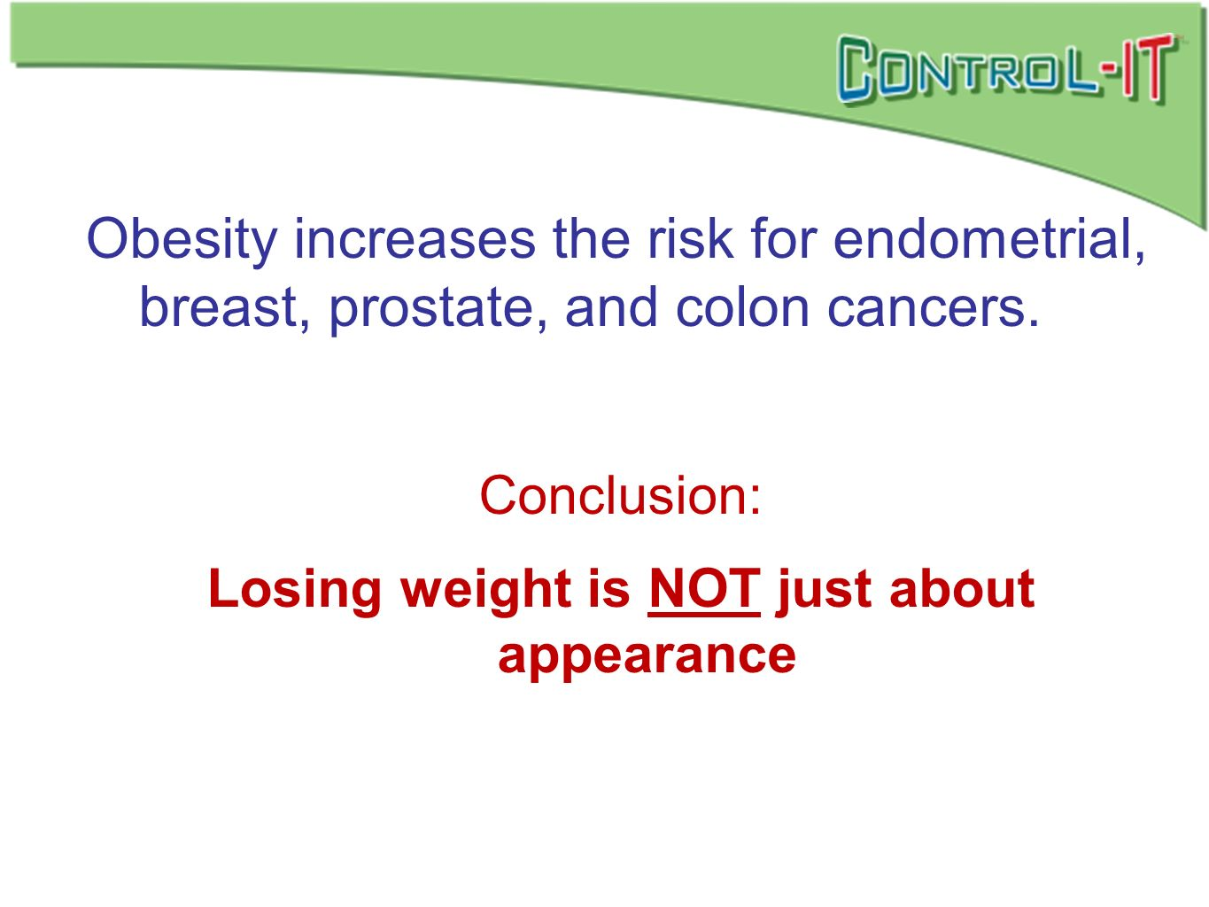 Obesity increases the risk for endometrial, breast, prostate, and colon cancers. Conclusion: Losing weight is NOT just about appearance