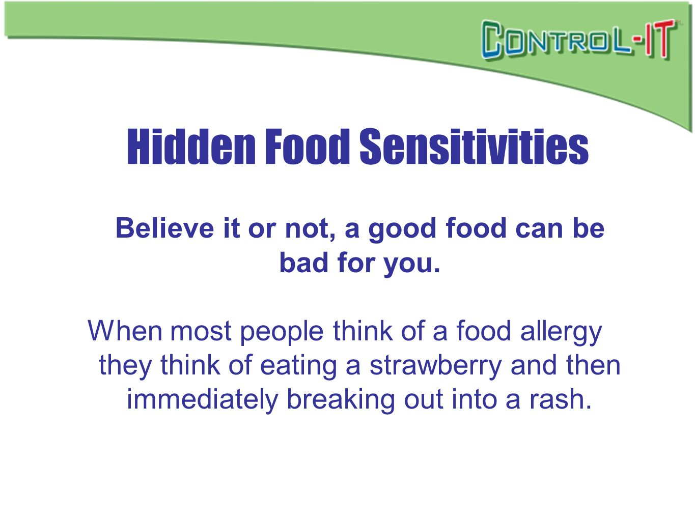 Hidden Food Sensitivities Believe it or not, a good food can be bad for you. When most people think of a food allergy they think of eating a strawberr