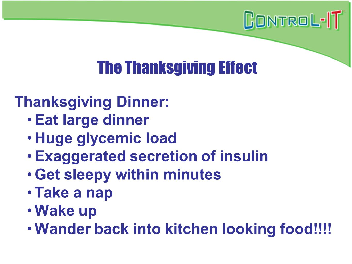 The Thanksgiving Effect Thanksgiving Dinner: Eat large dinner Huge glycemic load Exaggerated secretion of insulin Get sleepy within minutes Take a nap