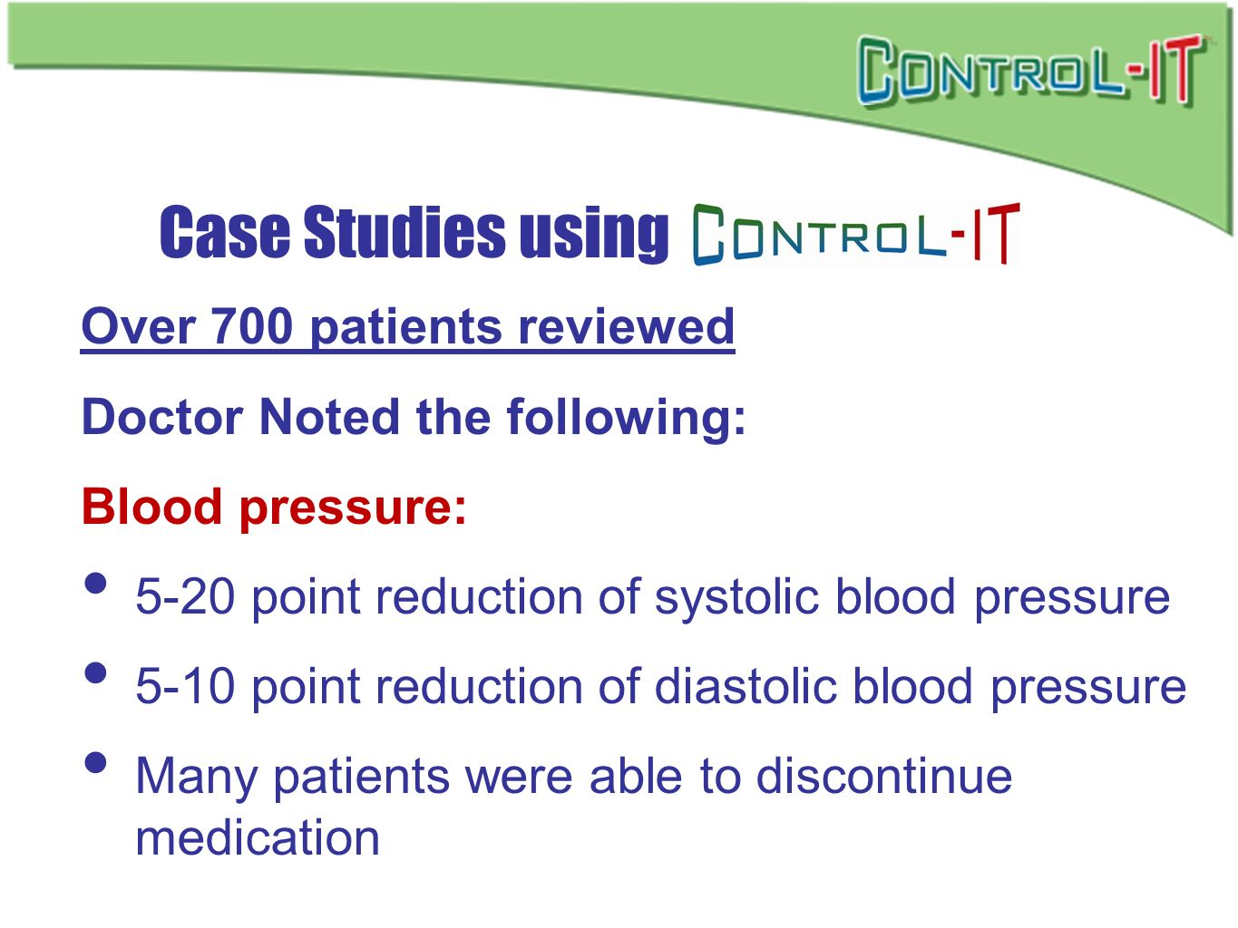 Over 700 patients reviewed Doctor Noted the following: Blood pressure: 5-20 point reduction of systolic blood pressure 5-10 point reduction of diastol