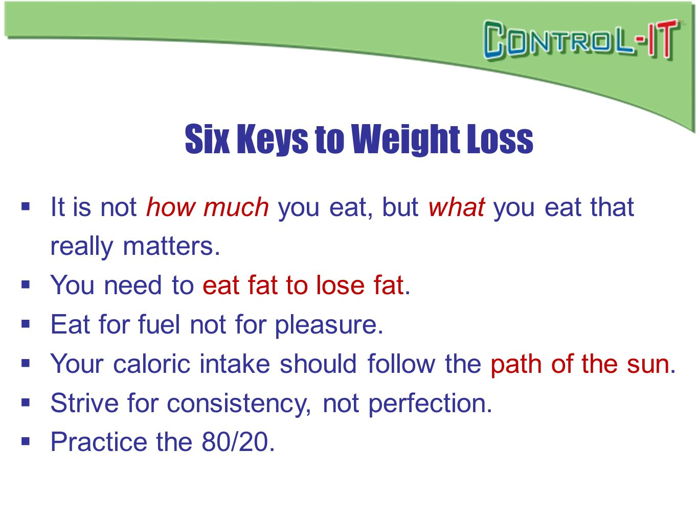 Six Keys to Weight Loss It is not how much you eat, but what you eat that really matters. You need to eat fat to lose fat. Eat for fuel not for pleasu