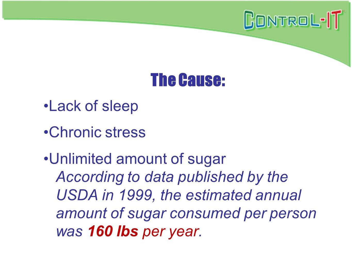 The Cause: Lack of sleep Chronic stress Unlimited amount of sugar According to data published by the USDA in 1999, the estimated annual amount of suga
