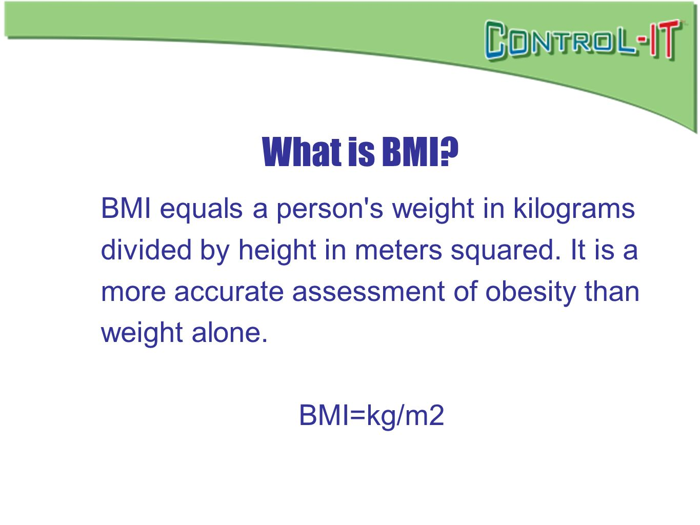 What is BMI? BMI equals a person's weight in kilograms divided by height in meters squared. It is a more accurate assessment of obesity than weight al