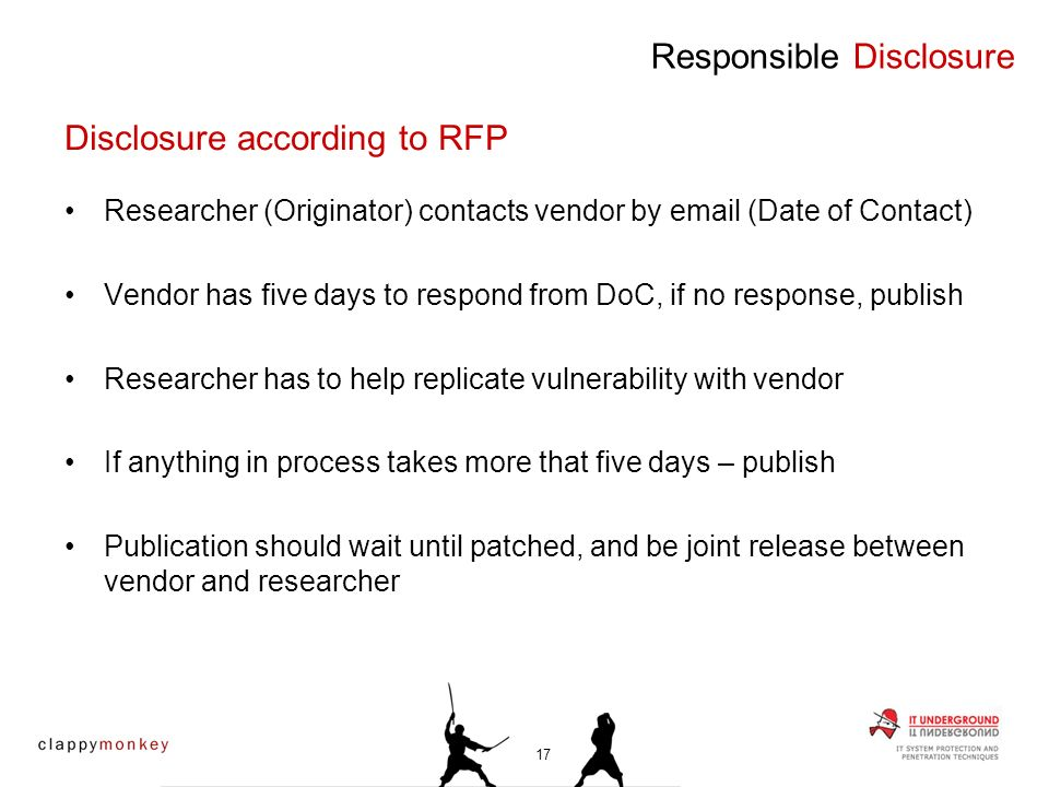 Researcher (Originator) contacts vendor by email (Date of Contact) Vendor has five days to respond from DoC, if no response, publish Researcher has to help replicate vulnerability with vendor If anything in process takes more that five days – publish Publication should wait until patched, and be joint release between vendor and researcher Responsible Disclosure Disclosure according to RFP 17