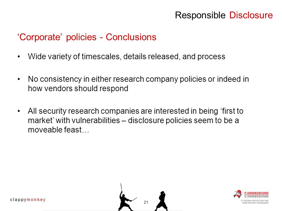 Wide variety of timescales, details released, and process No consistency in either research company policies or indeed in how vendors should respond All security research companies are interested in being first to market with vulnerabilities – disclosure policies seem to be a moveable feast… Responsible Disclosure Corporate policies - Conclusions 21