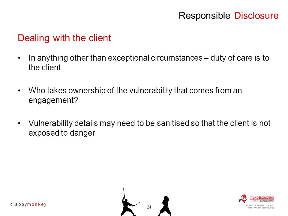 In anything other than exceptional circumstances – duty of care is to the client Who takes ownership of the vulnerability that comes from an engagemen