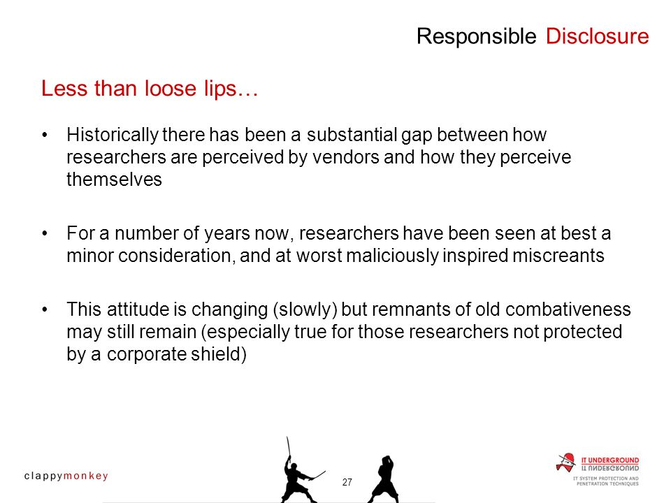 Historically there has been a substantial gap between how researchers are perceived by vendors and how they perceive themselves For a number of years now, researchers have been seen at best a minor consideration, and at worst maliciously inspired miscreants This attitude is changing (slowly) but remnants of old combativeness may still remain (especially true for those researchers not protected by a corporate shield) Responsible Disclosure Less than loose lips… 27