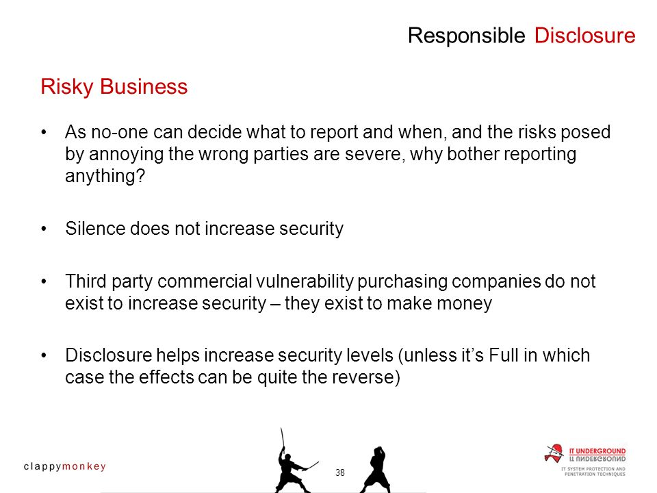 Non disclosure is not an option to any ethical researcher Disclosing vulnerability details without giving the vendor adequate response times is also unacceptable Security research is fraught with risk and legal implications – and it remains the responsibility of the security professional to decide their own limits and actions Responsible Disclosure Risky Business 39