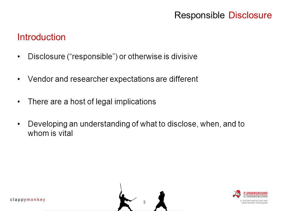 Introduction Disclosure (responsible) or otherwise is divisive Vendor and researcher expectations are different There are a host of legal implications Developing an understanding of what to disclose, when, and to whom is vital Responsible Disclosure 5