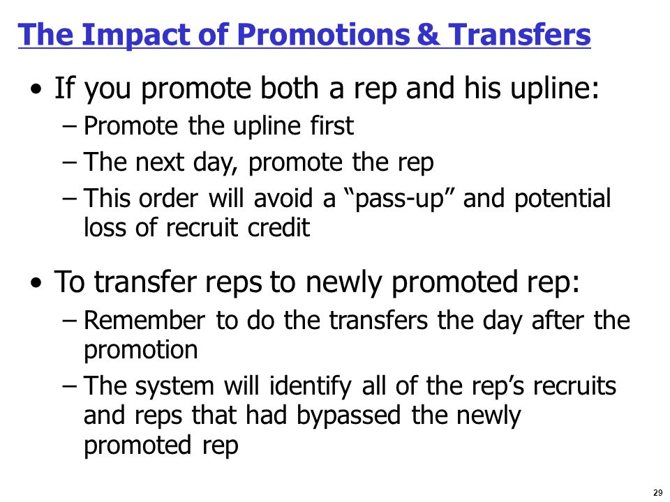 29 The Impact of Promotions & Transfers If you promote both a rep and his upline: –Promote the upline first –The next day, promote the rep –This order