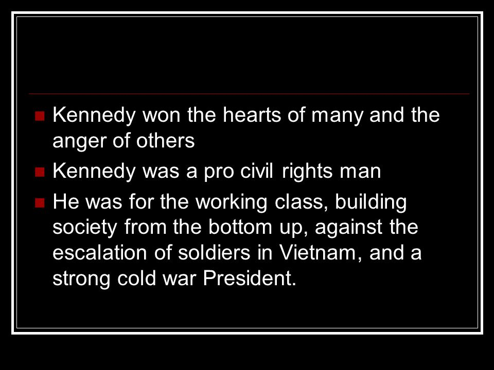 Kennedy won the hearts of many and the anger of others Kennedy was a pro civil rights man He was for the working class, building society from the bott