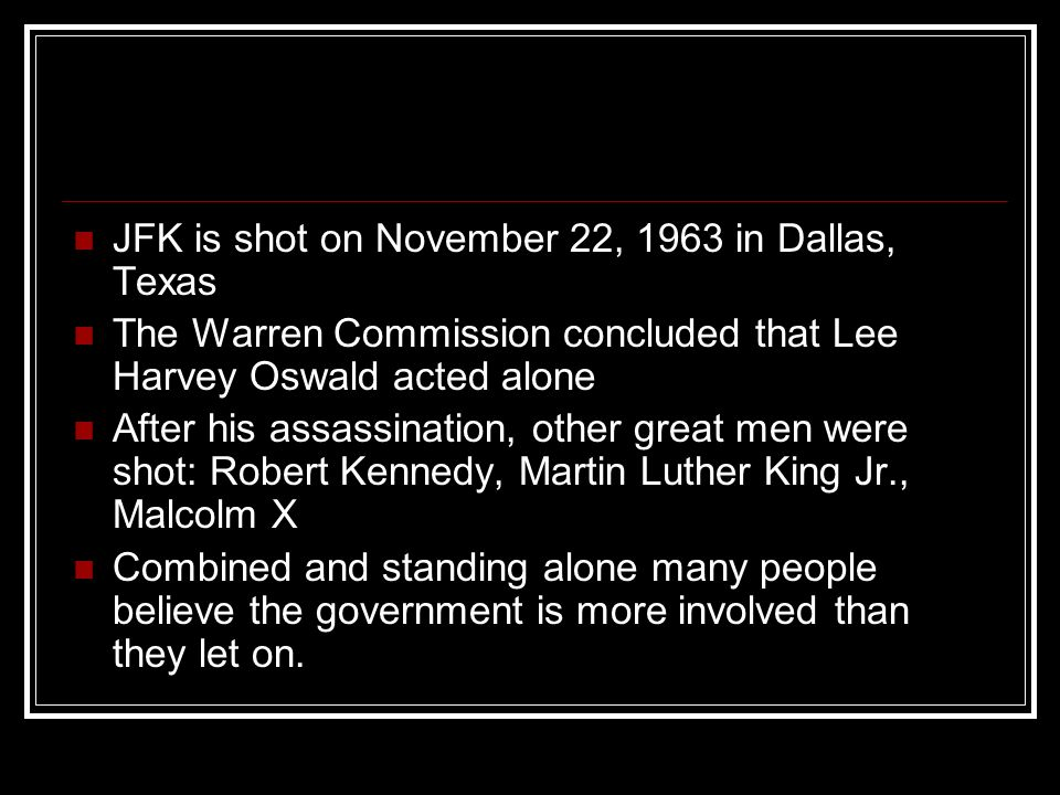 JFK is shot on November 22, 1963 in Dallas, Texas The Warren Commission concluded that Lee Harvey Oswald acted alone After his assassination, other great men were shot: Robert Kennedy, Martin Luther King Jr., Malcolm X Combined and standing alone many people believe the government is more involved than they let on.
