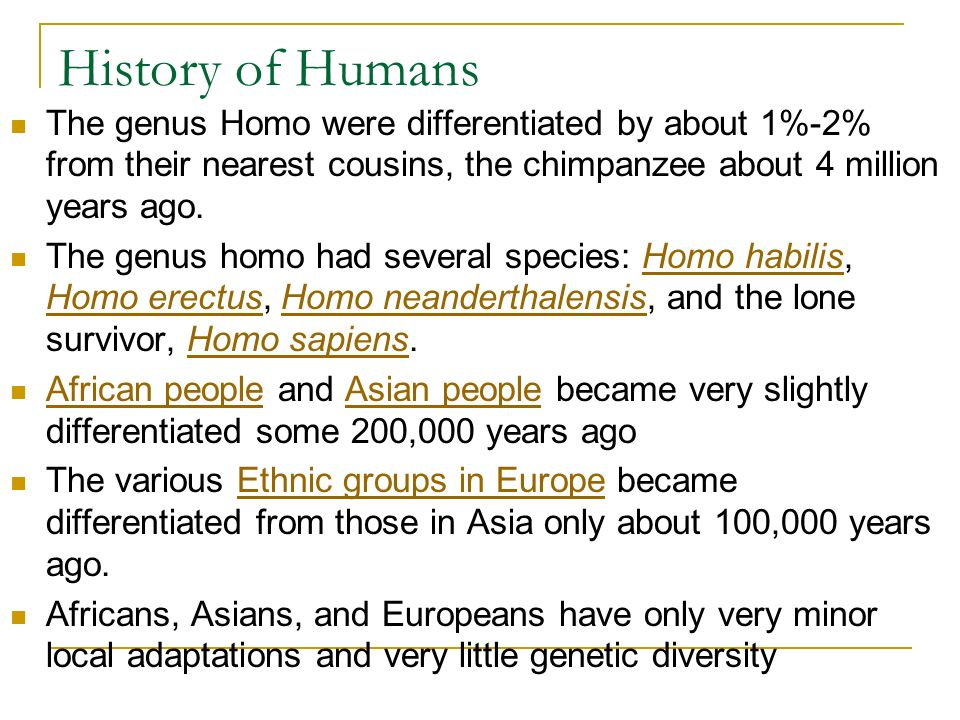 History of Humans The genus Homo were differentiated by about 1%-2% from their nearest cousins, the chimpanzee about 4 million years ago. The genus ho
