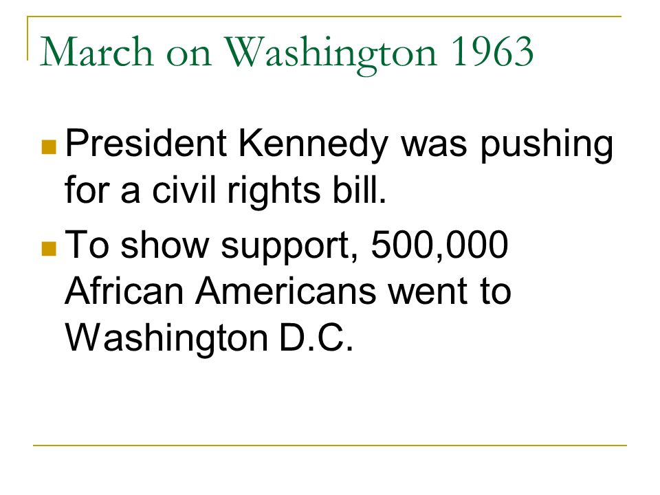 March on Washington 1963 President Kennedy was pushing for a civil rights bill. To show support, 500,000 African Americans went to Washington D.C.