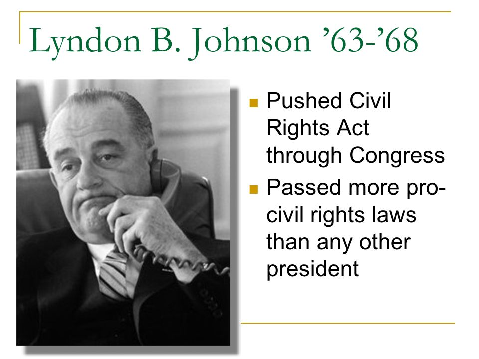 Lyndon B. Johnson 63-68 Pushed Civil Rights Act through Congress Passed more pro- civil rights laws than any other president