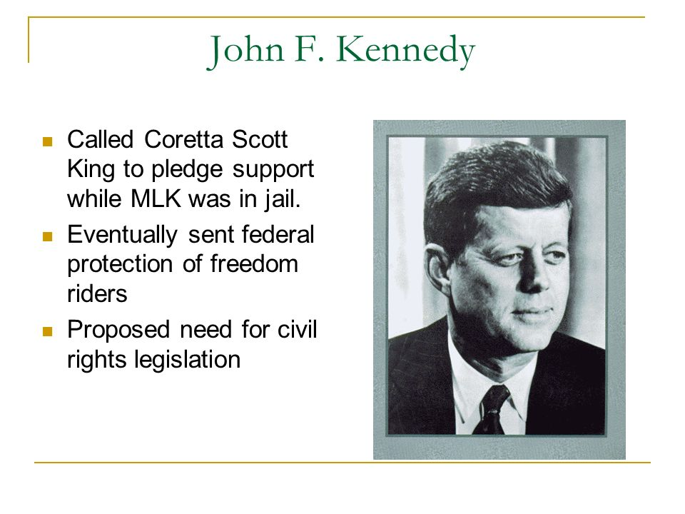 John F. Kennedy Called Coretta Scott King to pledge support while MLK was in jail. Eventually sent federal protection of freedom riders Proposed need