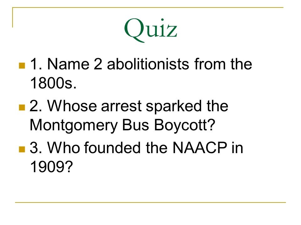 Quiz 1. Name 2 abolitionists from the 1800s. 2. Whose arrest sparked the Montgomery Bus Boycott? 3. Who founded the NAACP in 1909?
