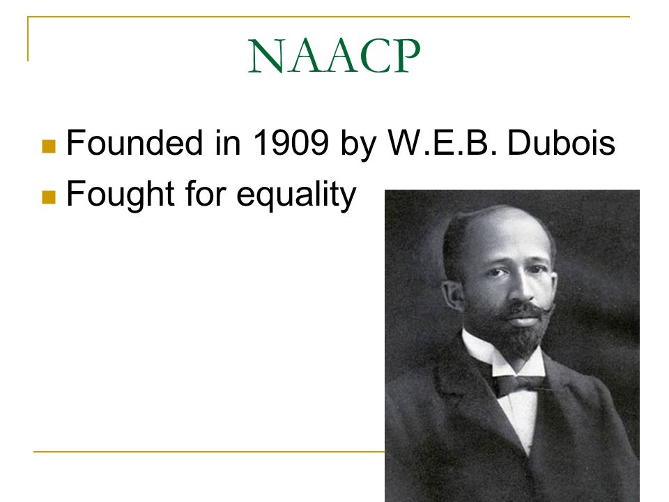 NAACP Founded in 1909 by W.E.B. Dubois Fought for equality