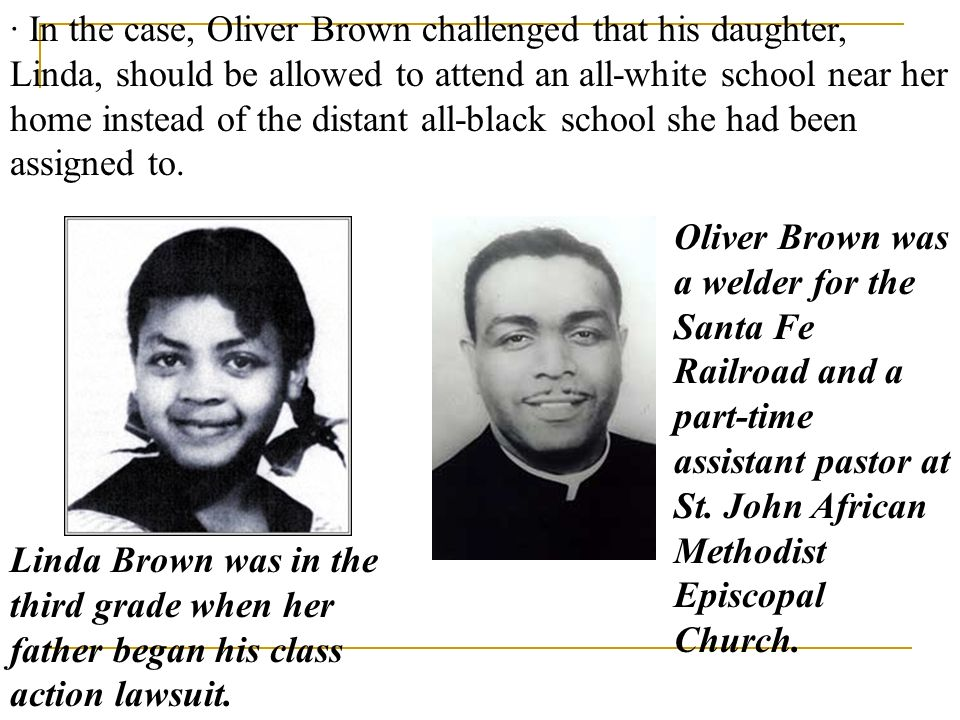 · In the case, Oliver Brown challenged that his daughter, Linda, should be allowed to attend an all-white school near her home instead of the distant