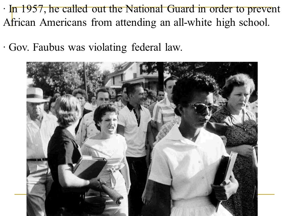 · Gov. Faubus was violating federal law. · In 1957, he called out the National Guard in order to prevent African Americans from attending an all-white