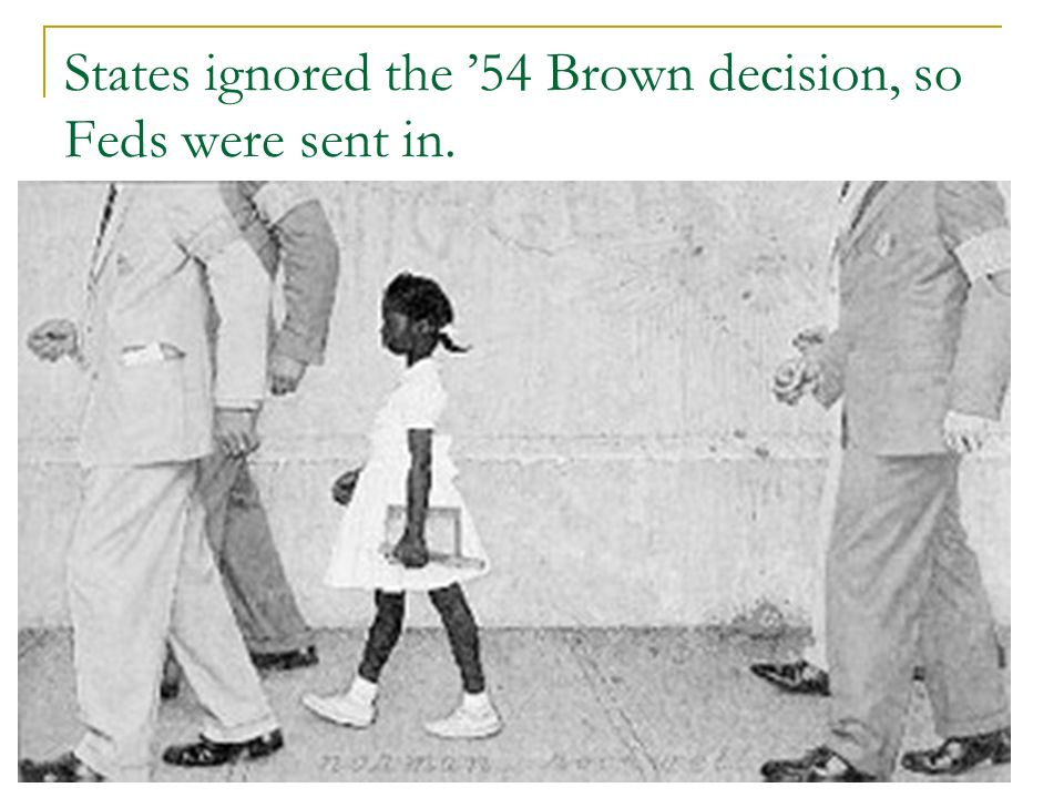 States ignored the 54 Brown decision, so Feds were sent in.