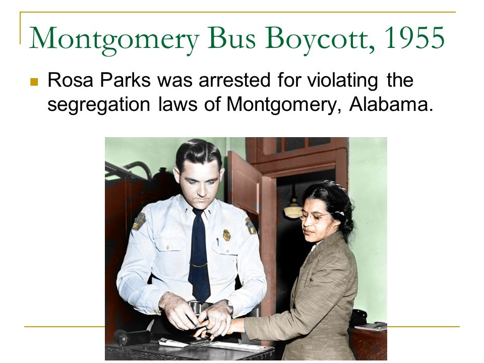 Montgomery Bus Boycott, 1955 Rosa Parks was arrested for violating the segregation laws of Montgomery, Alabama.