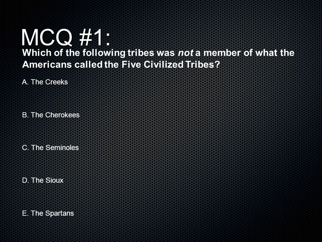 MCQ #1: Which of the following tribes was not a member of what the Americans called the Five Civilized Tribes.