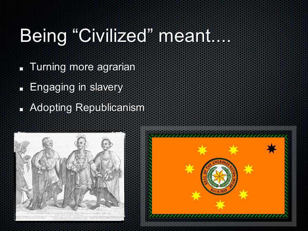 Being Civilized meant.... Turning more agrarian Engaging in slavery Adopting Republicanism