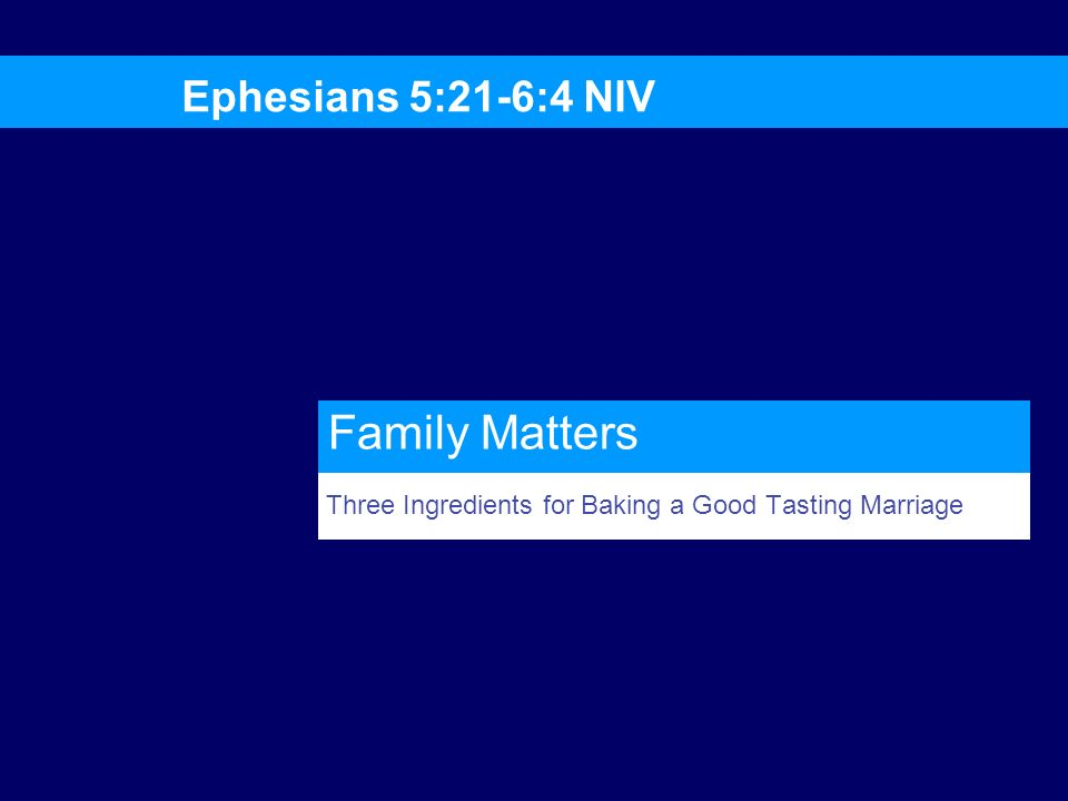 Three Ingredients for Baking a Good Tasting Marriage Ephesians 5:21-6:4 NIV Family Matters