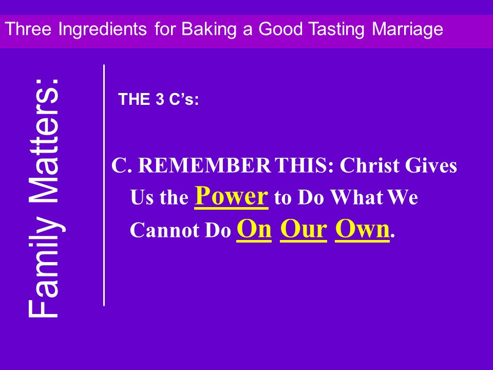C. REMEMBER THIS: Christ Gives Us the Power to Do What We Cannot Do On Our Own. Three Ingredients for Baking a Good Tasting Marriage THE 3 Cs: