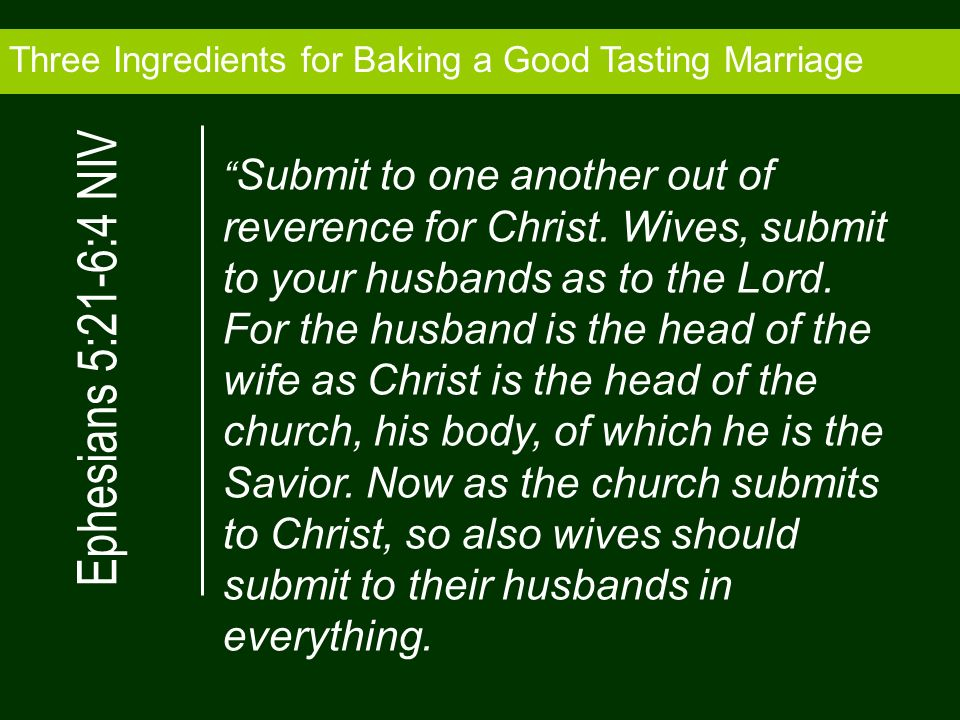 Three Ingredients for Baking a Good Tasting Marriage Submit to one another out of reverence for Christ. Wives, submit to your husbands as to the Lord.