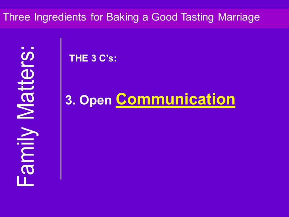 3. Open Communication Three Ingredients for Baking a Good Tasting Marriage THE 3 Cs: