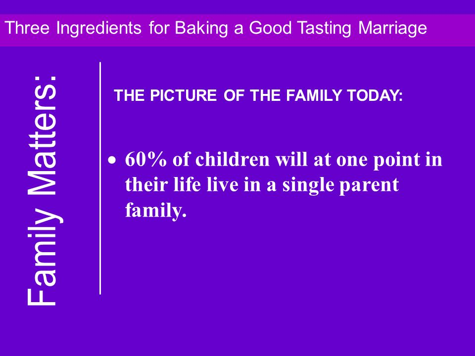 60% of children will at one point in their life live in a single parent family. Three Ingredients for Baking a Good Tasting Marriage THE PICTURE OF TH