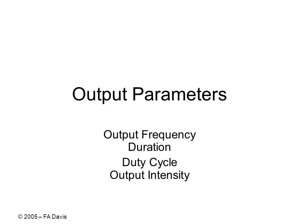 © 2005 – FA Davis Output Parameters Output Frequency Duration Duty Cycle Output Intensity
