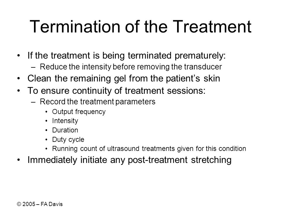 © 2005 – FA Davis Termination of the Treatment If the treatment is being terminated prematurely: –Reduce the intensity before removing the transducer Clean the remaining gel from the patients skin To ensure continuity of treatment sessions: –Record the treatment parameters Output frequency Intensity Duration Duty cycle Running count of ultrasound treatments given for this condition Immediately initiate any post-treatment stretching