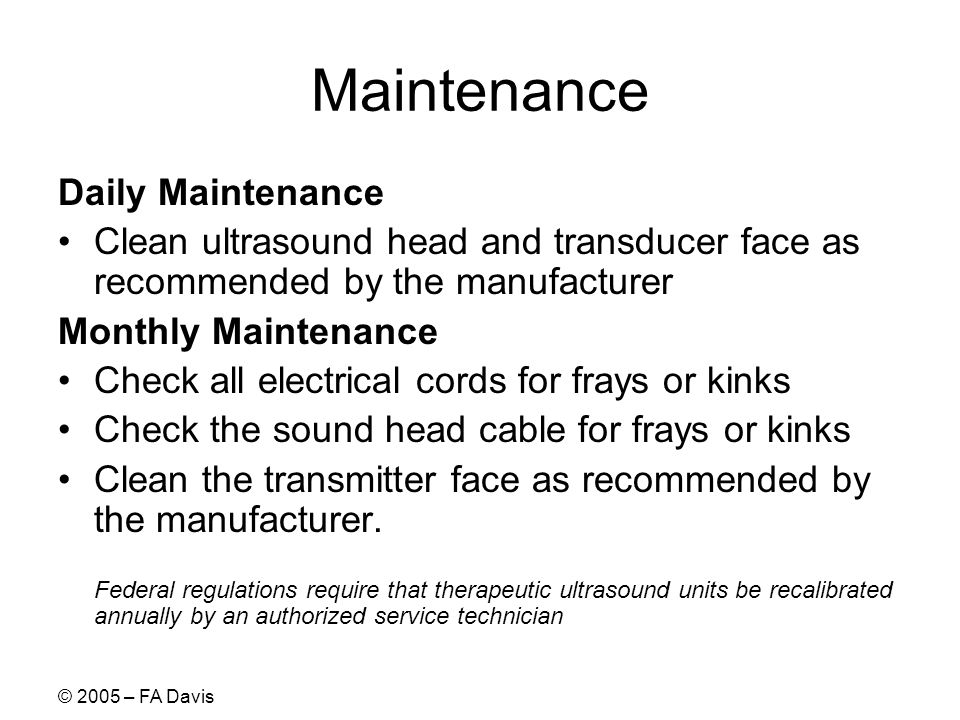© 2005 – FA Davis Maintenance Daily Maintenance Clean ultrasound head and transducer face as recommended by the manufacturer Monthly Maintenance Check all electrical cords for frays or kinks Check the sound head cable for frays or kinks Clean the transmitter face as recommended by the manufacturer.