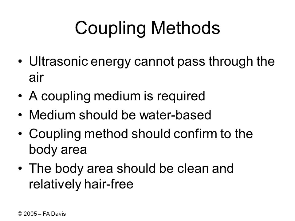 © 2005 – FA Davis Coupling Methods Ultrasonic energy cannot pass through the air A coupling medium is required Medium should be water-based Coupling method should confirm to the body area The body area should be clean and relatively hair-free