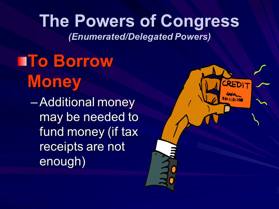 The Powers of Congress (Enumerated/Delegated Powers) THE POWER TO TAX –R–R–R–Raise the money needed to run the government and fund the treasury.