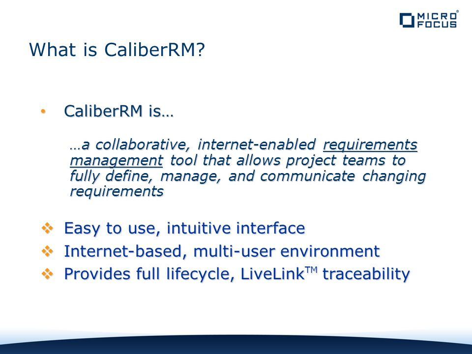 CaliberRM is… CaliberRM is… …a collaborative, internet-enabled requirements management tool that allows project teams to fully define, manage, and communicate changing requirements Easy to use, intuitive interface Easy to use, intuitive interface Internet-based, multi-user environment Internet-based, multi-user environment Provides full lifecycle, LiveLink TM traceability Provides full lifecycle, LiveLink TM traceability What is CaliberRM?