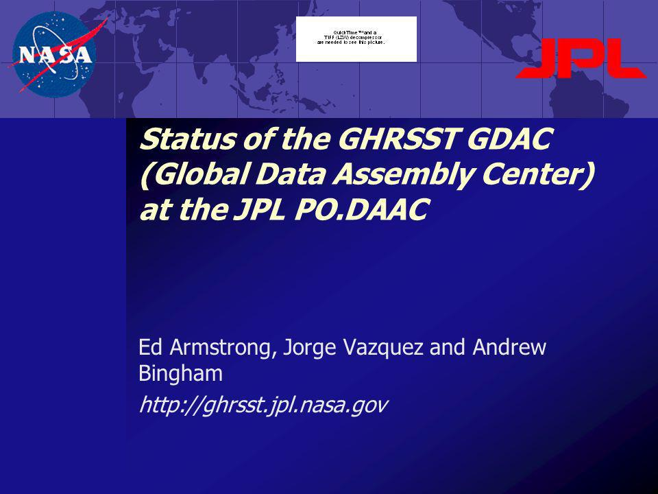 Status of the GHRSST GDAC (Global Data Assembly Center) at the JPL PO.DAAC Ed Armstrong, Jorge Vazquez and Andrew Bingham http://ghrsst.jpl.nasa.gov