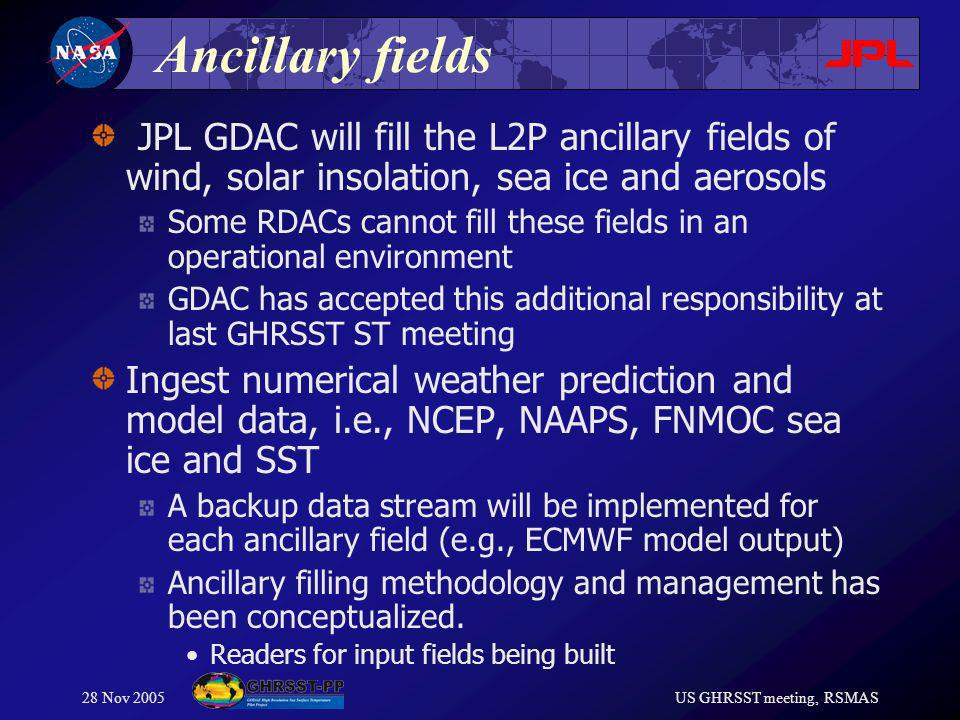 28 Nov 2005US GHRSST meeting, RSMAS Ancillary fields JPL GDAC will fill the L2P ancillary fields of wind, solar insolation, sea ice and aerosols Some RDACs cannot fill these fields in an operational environment GDAC has accepted this additional responsibility at last GHRSST ST meeting Ingest numerical weather prediction and model data, i.e., NCEP, NAAPS, FNMOC sea ice and SST A backup data stream will be implemented for each ancillary field (e.g., ECMWF model output) Ancillary filling methodology and management has been conceptualized.