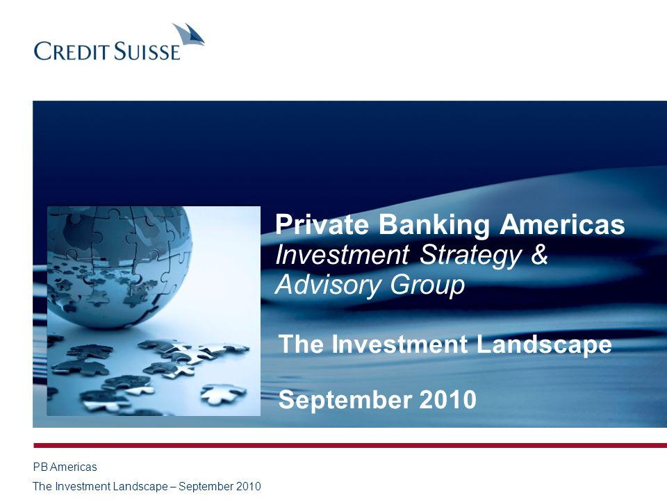 PB Americas The Investment Landscape – September 2010 Private Banking Americas Investment Strategy & Advisory Group The Investment Landscape September 2010
