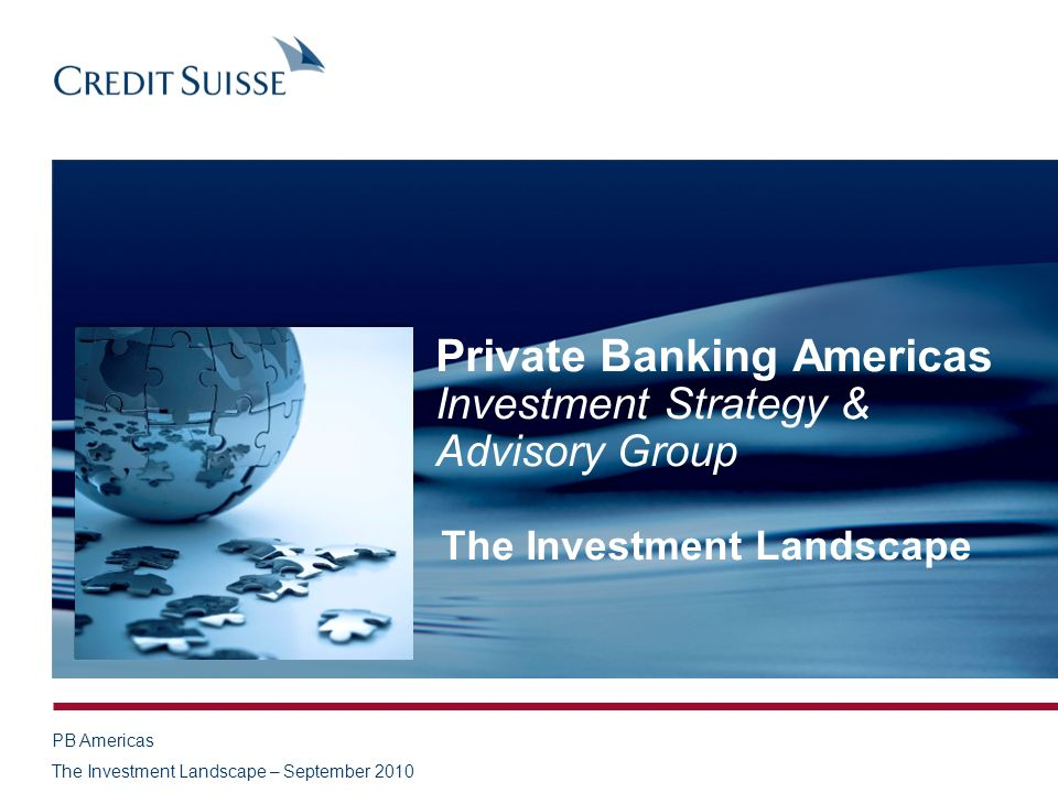 PB Americas The Investment Landscape – September 2010 Private Banking Americas Investment Strategy & Advisory Group The Investment Landscape
