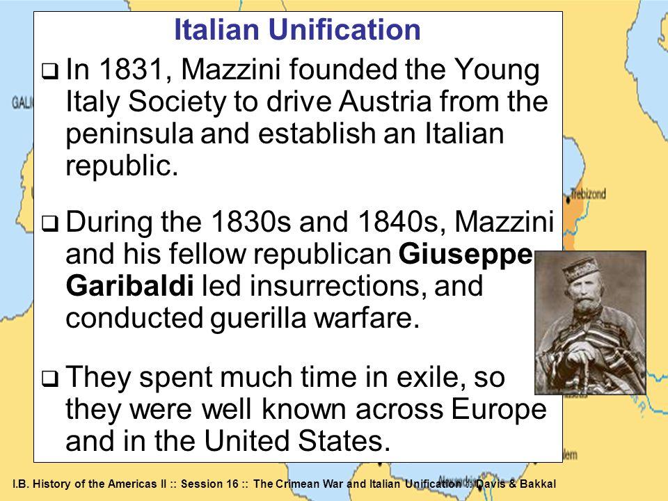 I.B. History of the Americas II :: Session 16 :: The Crimean War and Italian Unification :: Davis & Bakkal Italian Unification In 1831, Mazzini founde