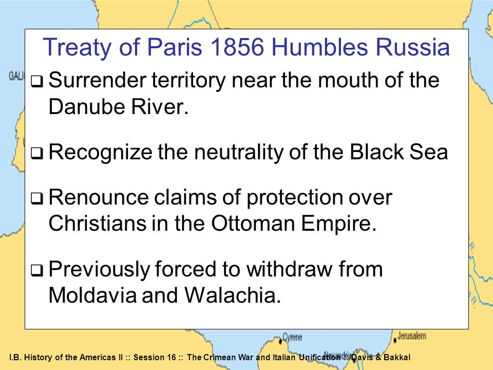I.B. History of the Americas II :: Session 16 :: The Crimean War and Italian Unification :: Davis & Bakkal Treaty of Paris 1856 Humbles Russia Surrend