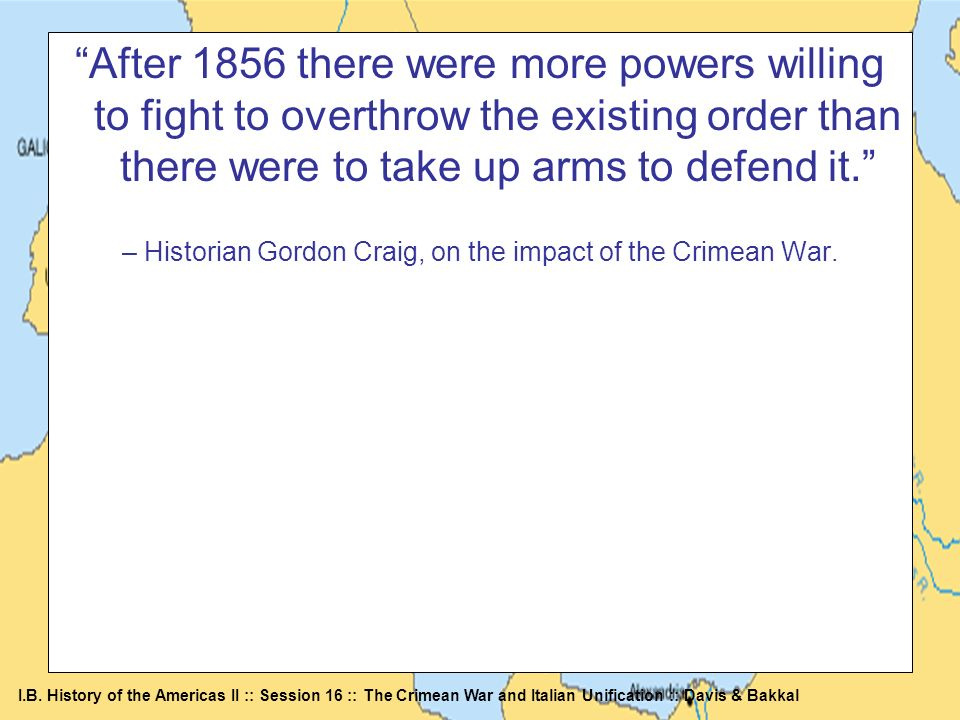 I.B. History of the Americas II :: Session 16 :: The Crimean War and Italian Unification :: Davis & Bakkal After 1856 there were more powers willing t