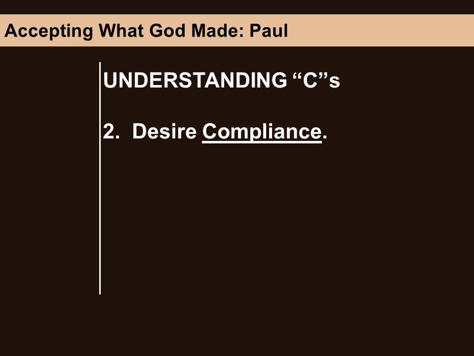 UNDERSTANDING Cs 2. Desire Compliance. Accepting What God Made: Paul