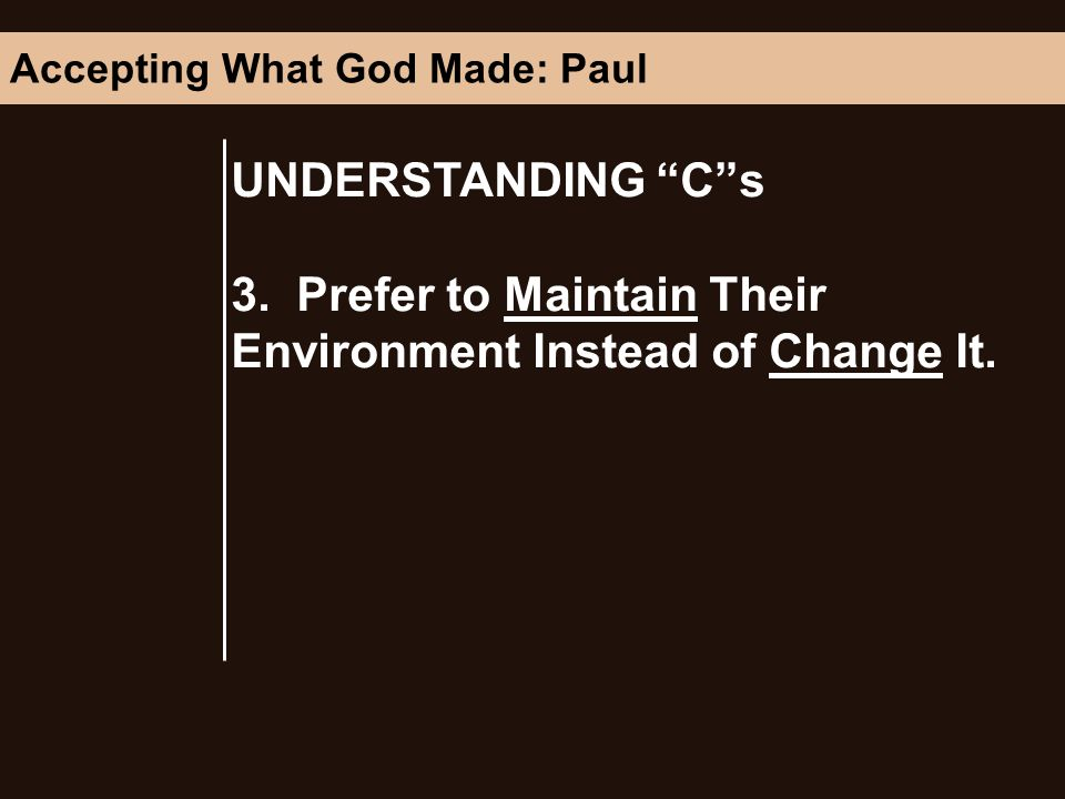 UNDERSTANDING Cs 3. Prefer to Maintain Their Environment Instead of Change It. Accepting What God Made: Paul