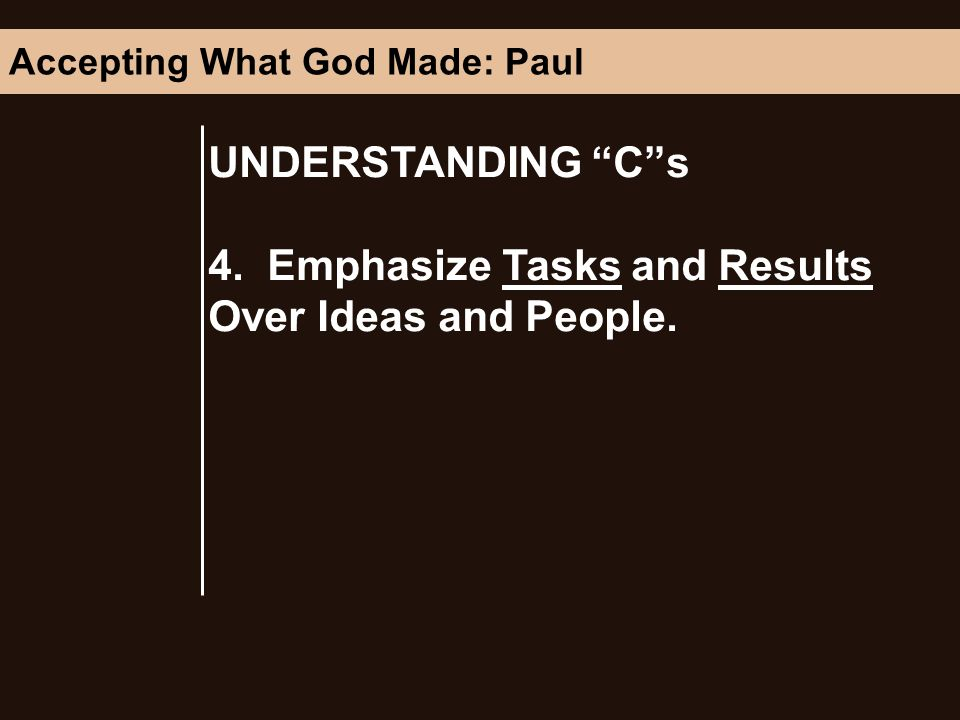 UNDERSTANDING Cs 4. Emphasize Tasks and Results Over Ideas and People. Accepting What God Made: Paul